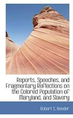 Reports, Speeches, and Fragmentary Reflections on the Colored Population of Maryland, and Slavery af Robert S. Reeder