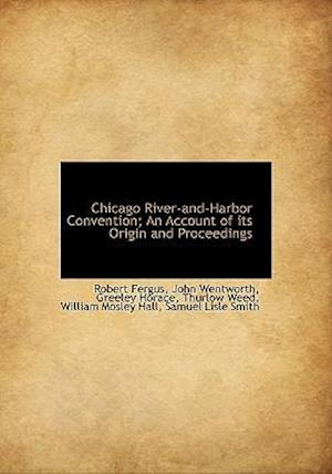 Chicago River-And-Harbor Convention; An Account of Its Origin and Proceedings af Horace Greeley, Robert Fergus, John Wentworth