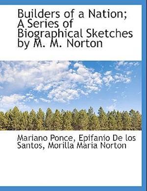 Builders of a Nation; A Series of Biographical Sketches by M. M. Norton af Morilla Maria Norton, Mariano Ponce, Epifanio De los Santos