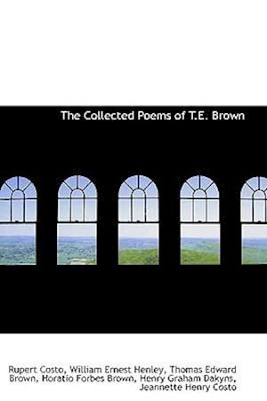 The Collected Poems of T.E. Brown af Rupert Costo, William Ernest Henley, Thomas Edward Brown