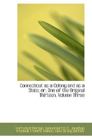 Connecticut as a Colony and as a State; Or, One of the Original Thirteen, Volume Three af Ellen Strong Bartlett, Jonathan Trumbull, Frank R. Holmes