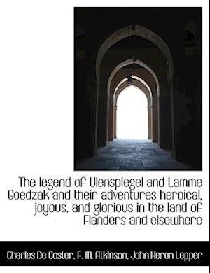 The Legend of Ulenspiegel and Lamme Goedzak and Their Adventures Heroical, Joyous, and Glorious in T af F. M. Atkinson, Charles De Coster, John Heron Lepper