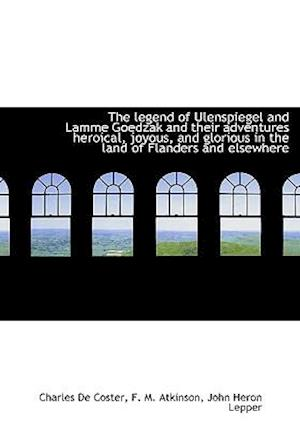 The Legend of Ulenspiegel and Lamme Goedzak and Their Adventures Heroical, Joyous, and Glorious in T af Charles De Coster, F. M. Atkinson, John Heron Lepper
