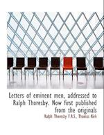 Letters of Eminent Men, Addressed to Ralph Thoresby. Now First Published from the Originals af Ralph Thoresby, Thomas Kirk