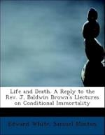Life and Death. a Reply to the REV. J. Baldwin Brown's Llectures on Conditional Immortality af Samuel Minton, Edward White