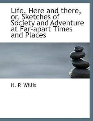 Life, Here and There, Or, Sketches of Society and Adventure at Far-Apart Times and Places af N. P. Willis