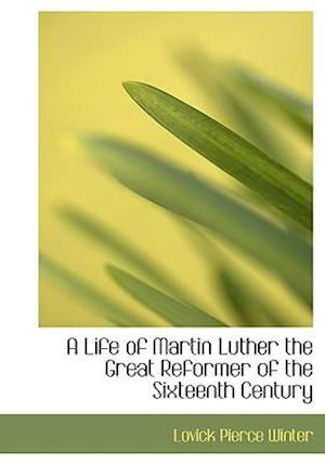 A Life of Martin Luther the Great Reformer of the Sixteenth Century af Lovick Pierce Winter