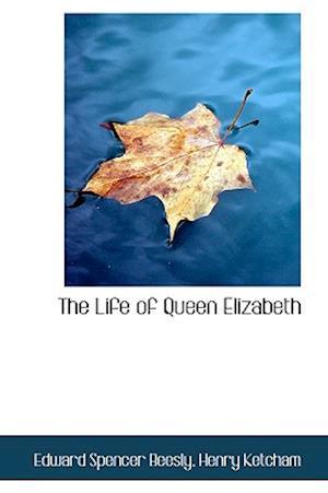 The Life of Queen Elizabeth af Henry Ketcham, Edward Spencer Beesly