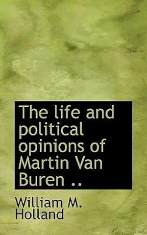 The Life and Political Opinions of Martin Van Buren .. af William M. Holland