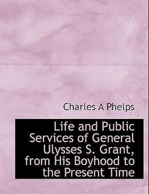 Life and Public Services of General Ulysses S. Grant, from His Boyhood to the Present Time af Charles A. Phelps