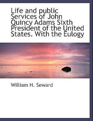 Life and Public Services of John Quincy Adams Sixth President of the United States. with the Eulogy af William H. Seward
