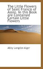 The Little Flowers of Saint Francis of Assisi. in This Book Are Contained Certain Little Flowers af Abby Langdon Alger