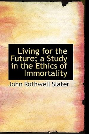 Living for the Future; A Study in the Ethics of Immortality af John Rothwell Slater