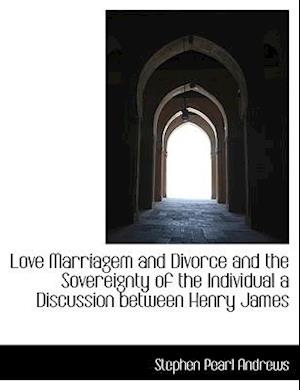 Love Marriagem and Divorce and the Sovereignty of the Individual a Discussion Between Henry James af Stephen Pearl Andrews