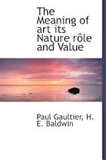 The Meaning of Art Its Nature R Le and Value af H. E. Baldwin, Paul Gaultier