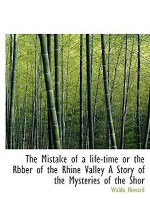 The Mistake of a Life-Time or the Rbber of the Rhine Valley a Story of the Mysteries of the Shor af Waldo Howard