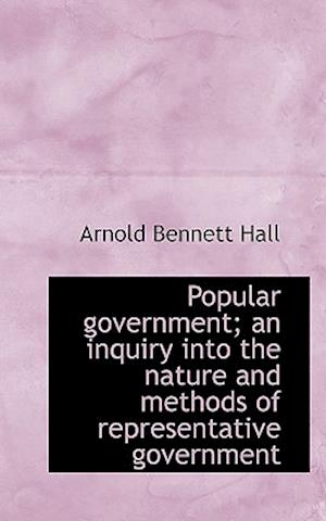 Popular Government; An Inquiry Into the Nature and Methods of Representative Government af Arnold Bennett Hall