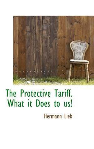 The Protective Tariff. What It Does to Us! af Hermann Lieb