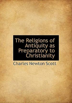 The Religions of Antiquity as Preparatory to Christianity af Charles Newton Scott