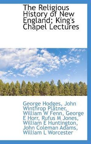 The Religious History of New England; King's Chapel Lectures af John Coleman Adams, William E. Huntington, William L. Worcester
