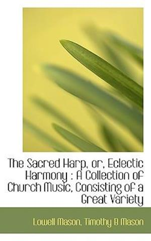 The Sacred Harp, Or, Eclectic Harmony af Timothy B. Mason, Lowell Mason