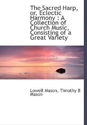 The Sacred Harp, Or, Eclectic Harmony af Lowell Mason, Timothy B. Mason