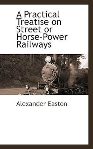 A Practical Treatise on Street or Horse-Power Railways af Alexander Easton