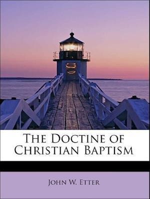 The Doctine of Christian Baptism af John W. Etter
