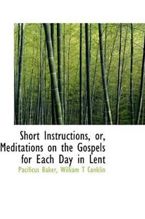 Short Instructions, Or, Meditations on the Gospels for Each Day in Lent af Pacificus Baker, William T. Conklin
