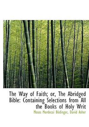 The Way of Faith; Or, the Abridged Bible af Moses Mordecai Bdinger, David Asher