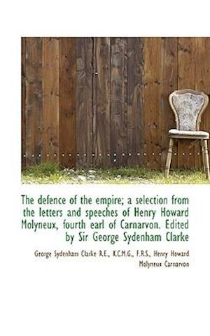 The Defence of the Empire; A Selection from the Letters and Speeches of Henry Howard Molyneux, Fourt af George Sydenham Clarke, Henry Howard Molyneux Carnarvon