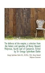 The Defence of the Empire; A Selection from the Letters and Speeches of Henry Howard Molyneux, Fourt af Henry Howard Molyneux Carnarvon, George Sydenham Clarke