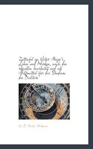 Zeittafel Zu Victor Hugo's Leben Und Werken, Nach Den Quellen Bearbeitet Und ALS Hilfsmittel Fur Das af K. a. Martin Hartmann