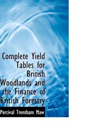 Complete Yield Tables for British Woodlands and the Finance of British Forestry af Percival Trentham Maw