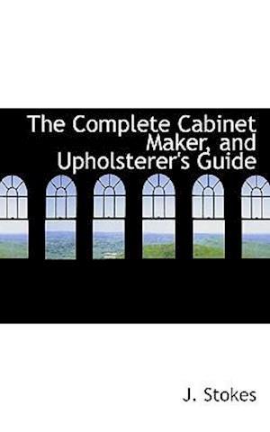 The Complete Cabinet Maker, and Upholsterer's Guide af J. Stokes