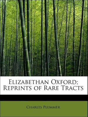 Elizabethan Oxford; Reprints of Rare Tracts af Charles Plummer