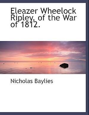 Eleazer Wheelock Ripley, of the War of 1812. af Nicholas Baylies