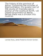 The History of the Province of Moray. Comprising the Counties of Elgin and Nairn, the Greater Part O af James Frederick Skinner Gordon, Lachlan Shaw