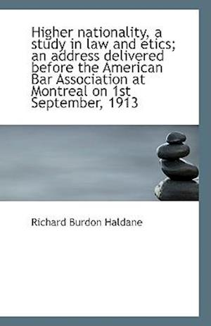 Higher Nationality, a Study in Law and Etics; An Address Delivered Before the American Bar Associati af Richard Burdon Haldane