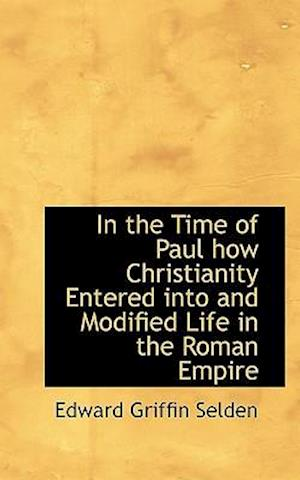 In the Time of Paul How Christianity Entered Into and Modified Life in the Roman Empire af Edward Griffin Selden
