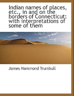 Indian Names of Places, Etc., in and on the Borders of Connecticut af J. Hammond Trumbull, James Hammond Trumbull