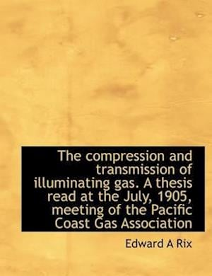 The Compression and Transmission of Illuminating Gas. a Thesis Read at the July, 1905, Meeting of Th af Edward A. Rix