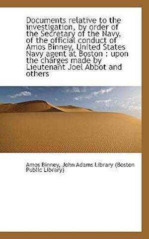 Documents Relative to the Investigation, by Order of the Secretary of the Navy, of the Official Cond af Amos Binney