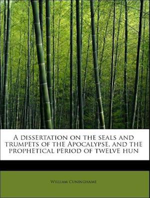 A Dissertation on the Seals and Trumpets of the Apocalypse, and the Prophetical Period of Twelve Hun af William Cuninghame
