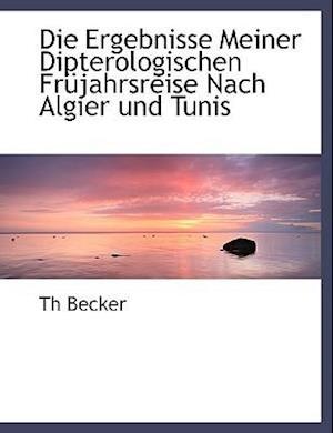 Die Ergebnisse Meiner Dipterologischen Frujahrsreise Nach Algier Und Tunis af Th Becker