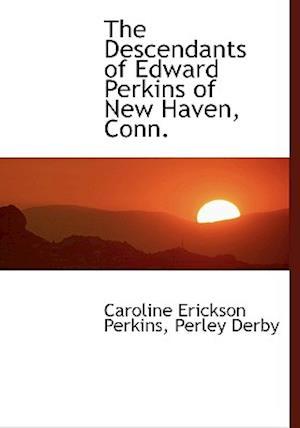 The Descendants of Edward Perkins of New Haven, Conn. af Perley Derby, Caroline Erickson Perkins
