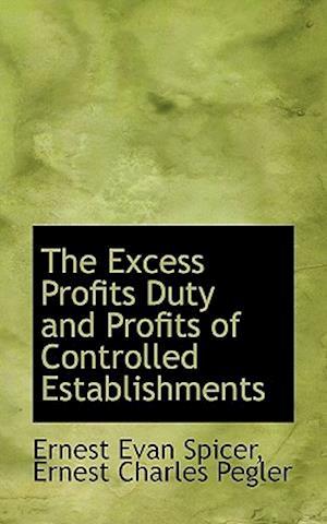 The Excess Profits Duty and Profits of Controlled Establishments af Ernest Charles Pegler, Ernest Evan Spicer