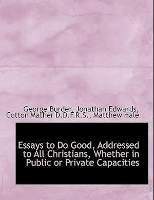 Essays to Do Good, Addressed to All Christians, Whether in Public or Private Capacities af George Burder, Jonathan Edwards, Cotton Mather