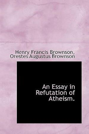 An Essay in Refutation of Atheism. af Orestes Augustus Brownson, Henry Francis Brownson