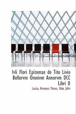 Ivli Flori Epitomae de Tito Livio Bellorvm Omnivm Annorvm DCC Libri II af Otto Jahn, Lucius Annaeus Florus